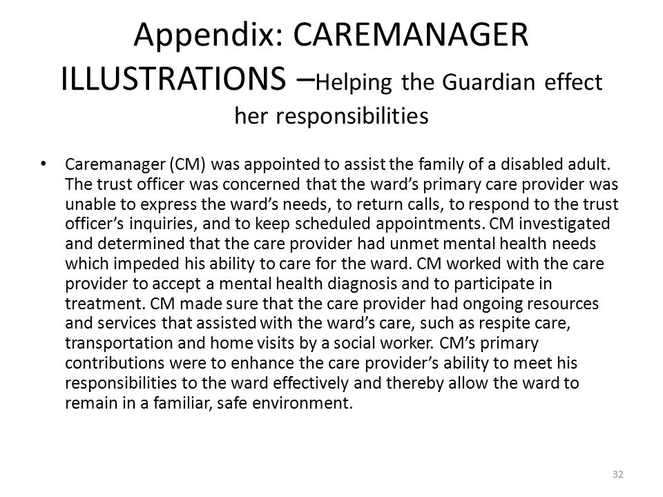 Appendix: CAREMANAGER ILLUSTRATIONS – Helping the Guardian effect her responsibilities Caremanager (CM) was appointed to assist the family of a disabled adult.