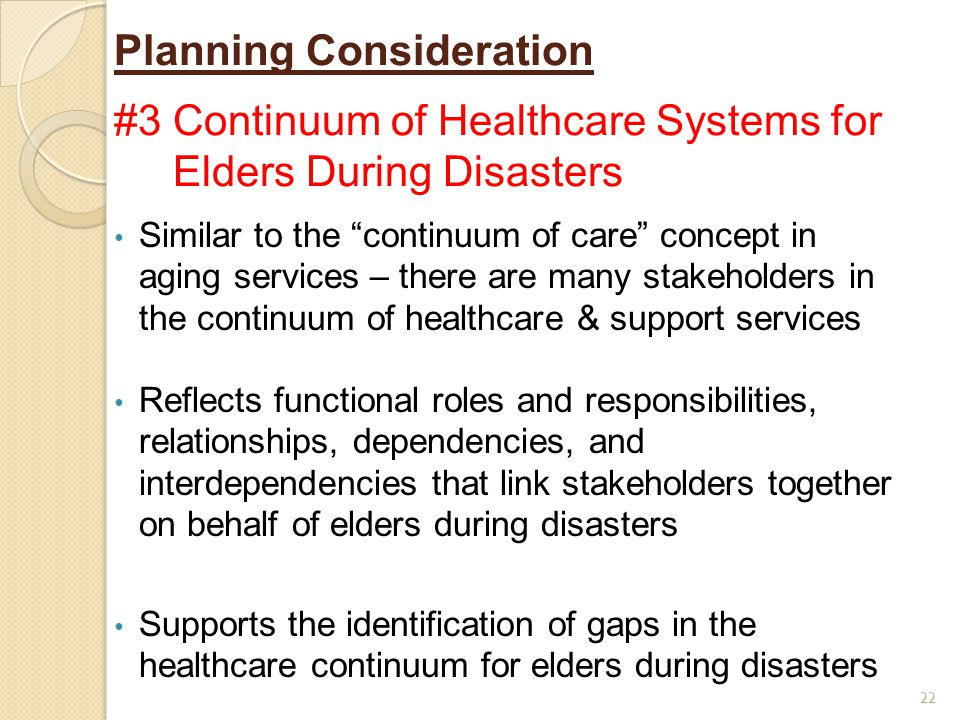 Planning Consideration #3 Continuum of Healthcare Systems for Elders During Disasters 22 Similar to the continuum of care concept in aging services – there are many stakeholders in the continuum of healthcare & support services Reflects functional roles and responsibilities, relationships, dependencies, and interdependencies that link stakeholders together on behalf of elders during disasters Supports the identification of gaps in the healthcare continuum for elders during disasters