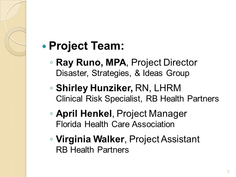 Project Team: ◦ Ray Runo, MPA, Project Director Disaster, Strategies, & Ideas Group ◦ Shirley Hunziker, RN, LHRM Clinical Risk Specialist, RB Health Partners ◦ April Henkel, Project Manager Florida Health Care Association ◦ Virginia Walker, Project Assistant RB Health Partners 3