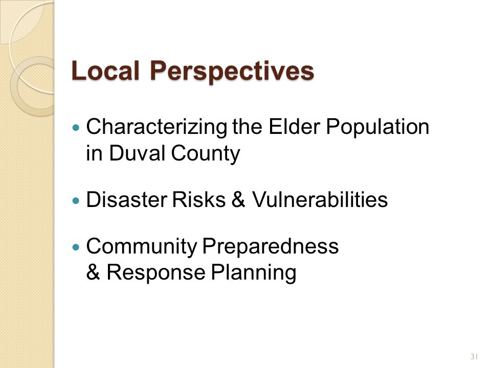 Local Perspectives Characterizing the Elder Population in Duval County Disaster Risks & Vulnerabilities Community Preparedness & Response Planning 31
