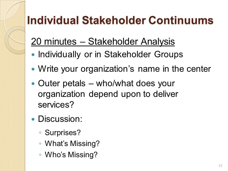 Individual Stakeholder Continuums 20 minutes – Stakeholder Analysis Individually or in Stakeholder Groups Write your organization's name in the center Outer petals – who/what does your organization depend upon to deliver services.