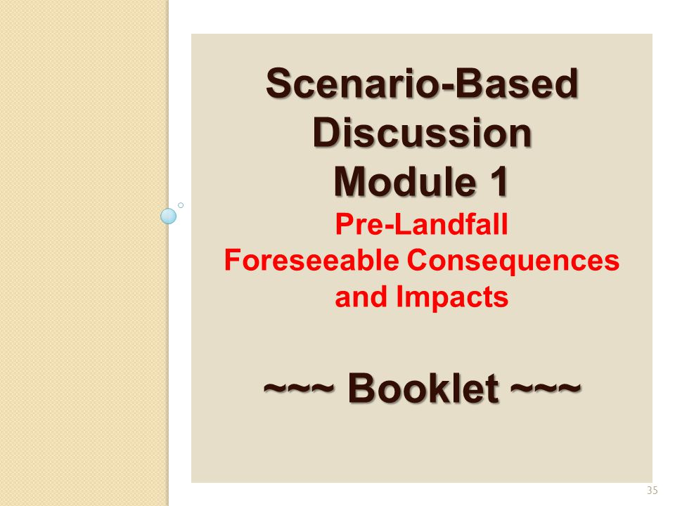 Scenario-Based Discussion Module 1 ~~~ Booklet ~~~ Scenario-Based Discussion Module 1 Pre-Landfall Foreseeable Consequences and Impacts ~~~ Booklet ~~~ 35