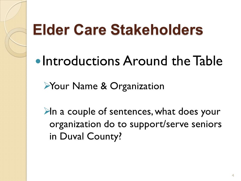 Elder Care Stakeholders Introductions Around the Table  Your Name & Organization  In a couple of sentences, what does your organization do to support/serve seniors in Duval County.
