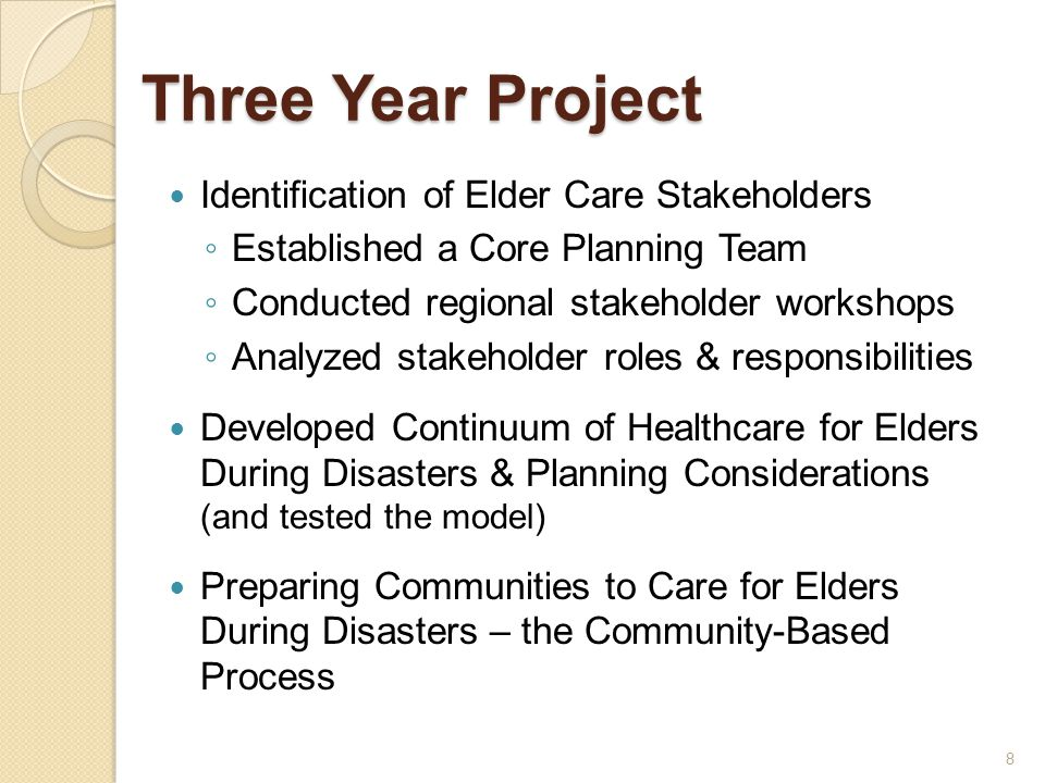 Three Year Project Identification of Elder Care Stakeholders ◦ Established a Core Planning Team ◦ Conducted regional stakeholder workshops ◦ Analyzed stakeholder roles & responsibilities Developed Continuum of Healthcare for Elders During Disasters & Planning Considerations (and tested the model) Preparing Communities to Care for Elders During Disasters – the Community-Based Process 8