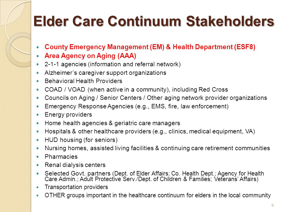 Elder Care Continuum Stakeholders Elder Care Continuum Stakeholders County Emergency Management (EM) & Health Department (ESF8) Area Agency on Aging (AAA) 2-1-1 agencies (information and referral network) Alzheimer's caregiver support organizations Behavioral Health Providers COAD / VOAD (when active in a community), including Red Cross Councils on Aging / Senior Centers / Other aging network provider organizations Emergency Response Agencies (e.g., EMS, fire, law enforcement) Energy providers Home health agencies & geriatric care managers Hospitals & other healthcare providers (e.g., clinics, medical equipment, VA) HUD housing (for seniors) Nursing homes, assisted living facilities & continuing care retirement communities Pharmacies Renal dialysis centers Selected Govt.