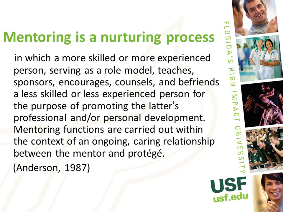 Mentoring is a nurturing process in which a more skilled or more experienced person, serving as a role model, teaches, sponsors, encourages, counsels, and befriends a less skilled or less experienced person for the purpose of promoting the latter ' s professional and/or personal development.