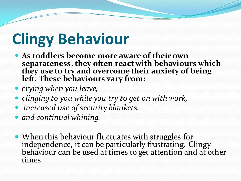 Clingy Behaviour As toddlers become more aware of their own separateness, they often react with behaviours which they use to try and overcome their anxiety of being left.