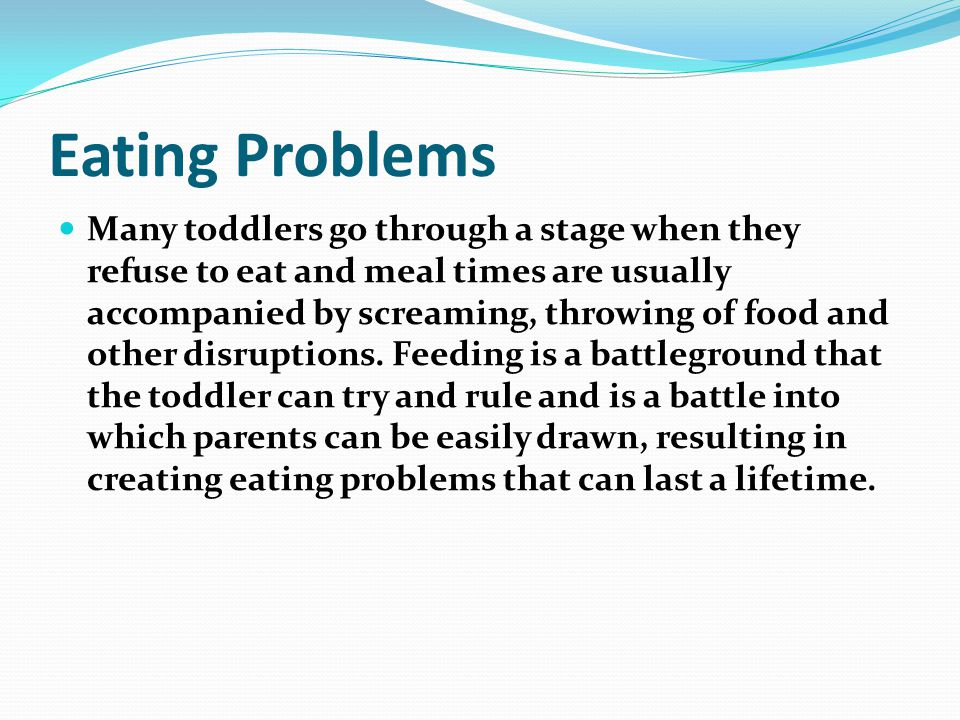 Eating Problems Many toddlers go through a stage when they refuse to eat and meal times are usually accompanied by screaming, throwing of food and other disruptions.