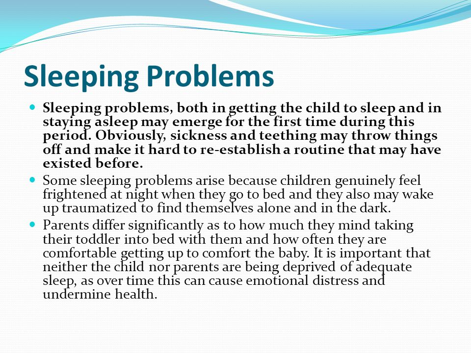 Sleeping Problems Sleeping problems, both in getting the child to sleep and in staying asleep may emerge for the first time during this period.