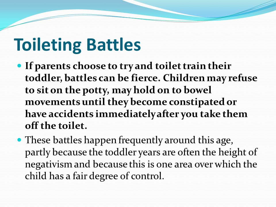 Toileting Battles If parents choose to try and toilet train their toddler, battles can be fierce.