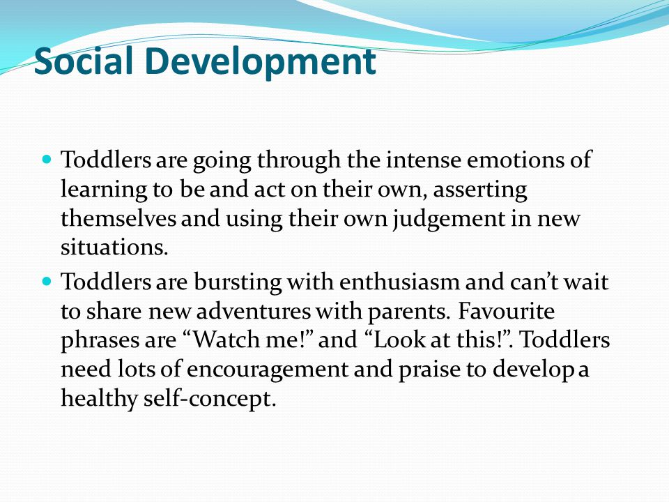 Social Development Toddlers are going through the intense emotions of learning to be and act on their own, asserting themselves and using their own judgement in new situations.