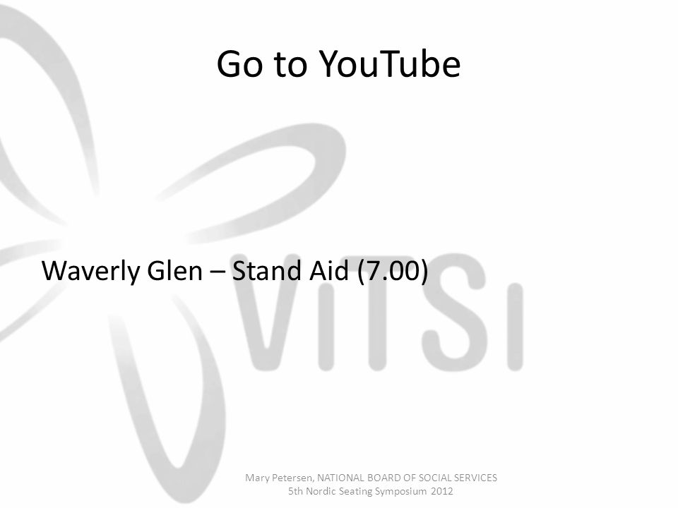Go to YouTube Waverly Glen – Stand Aid (7.00) Mary Petersen, NATIONAL BOARD OF SOCIAL SERVICES 5th Nordic Seating Symposium 2012
