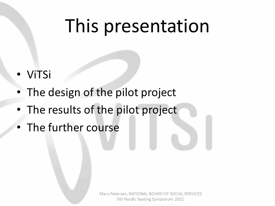 This presentation ViTSi The design of the pilot project The results of the pilot project The further course Mary Petersen, NATIONAL BOARD OF SOCIAL SERVICES 5th Nordic Seating Symposium 2012