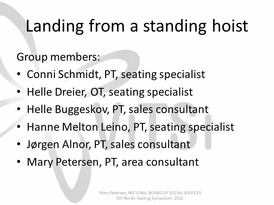 Landing from a standing hoist Group members: Conni Schmidt, PT, seating specialist Helle Dreier, OT, seating specialist Helle Buggeskov, PT, sales consultant Hanne Melton Leino, PT, seating specialist Jørgen Alnor, PT, sales consultant Mary Petersen, PT, area consultant Mary Petersen, NATIONAL BOARD OF SOCIAL SERVICES 5th Nordic Seating Symposium 2012