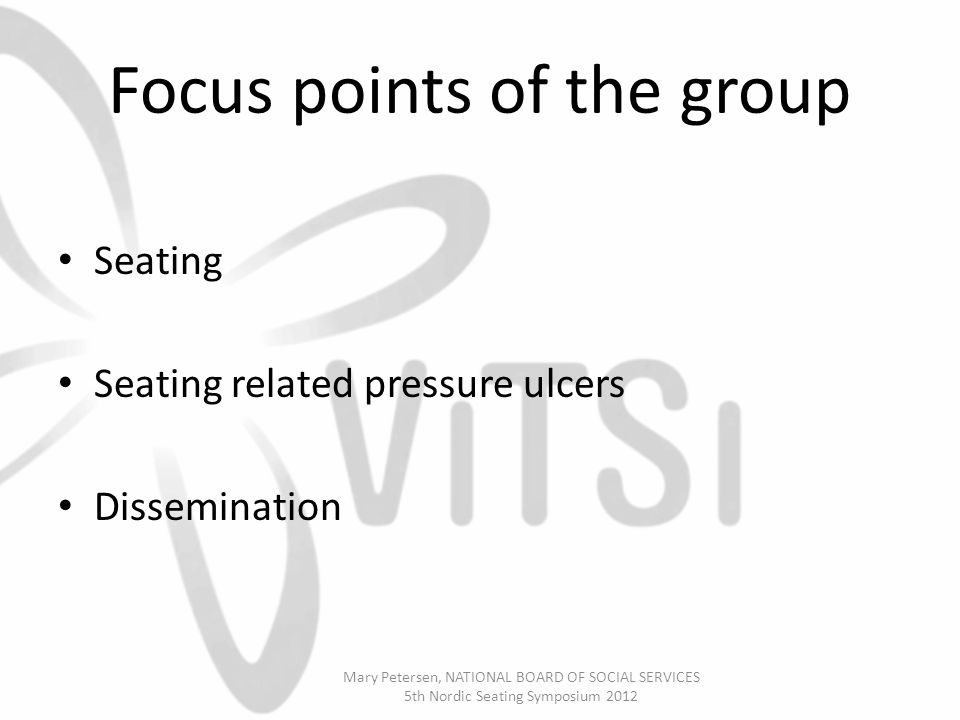 Focus points of the group Seating Seating related pressure ulcers Dissemination Mary Petersen, NATIONAL BOARD OF SOCIAL SERVICES 5th Nordic Seating Symposium 2012