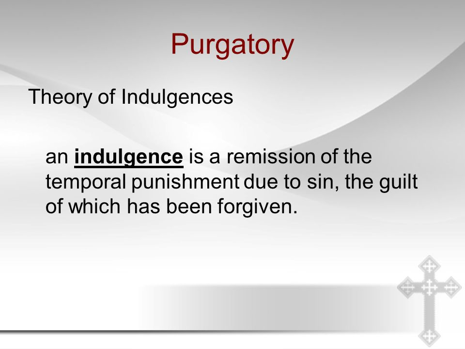 Purgatory Theory of Indulgences an indulgence is a remission of the temporal punishment due to sin, the guilt of which has been forgiven.