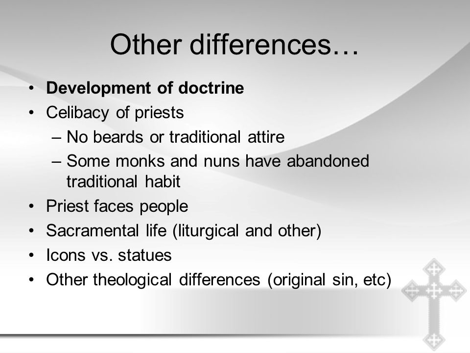 Other differences… Development of doctrine Celibacy of priests –No beards or traditional attire –Some monks and nuns have abandoned traditional habit Priest faces people Sacramental life (liturgical and other) Icons vs.