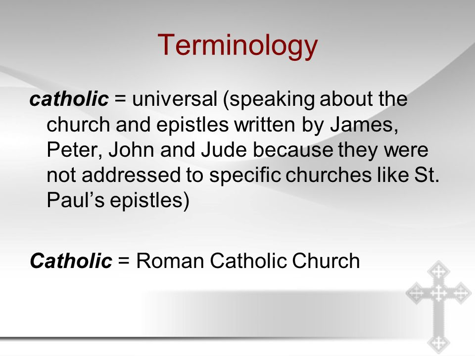 Terminology catholic = universal (speaking about the church and epistles written by James, Peter, John and Jude because they were not addressed to specific churches like St.