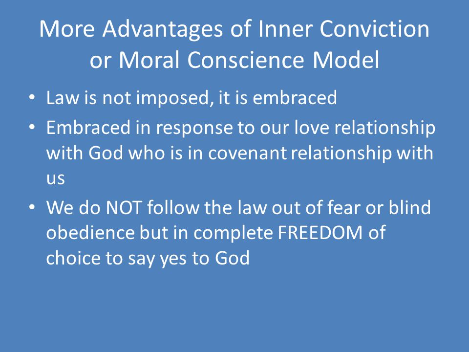 More Advantages of Inner Conviction or Moral Conscience Model Law is not imposed, it is embraced Embraced in response to our love relationship with God who is in covenant relationship with us We do NOT follow the law out of fear or blind obedience but in complete FREEDOM of choice to say yes to God