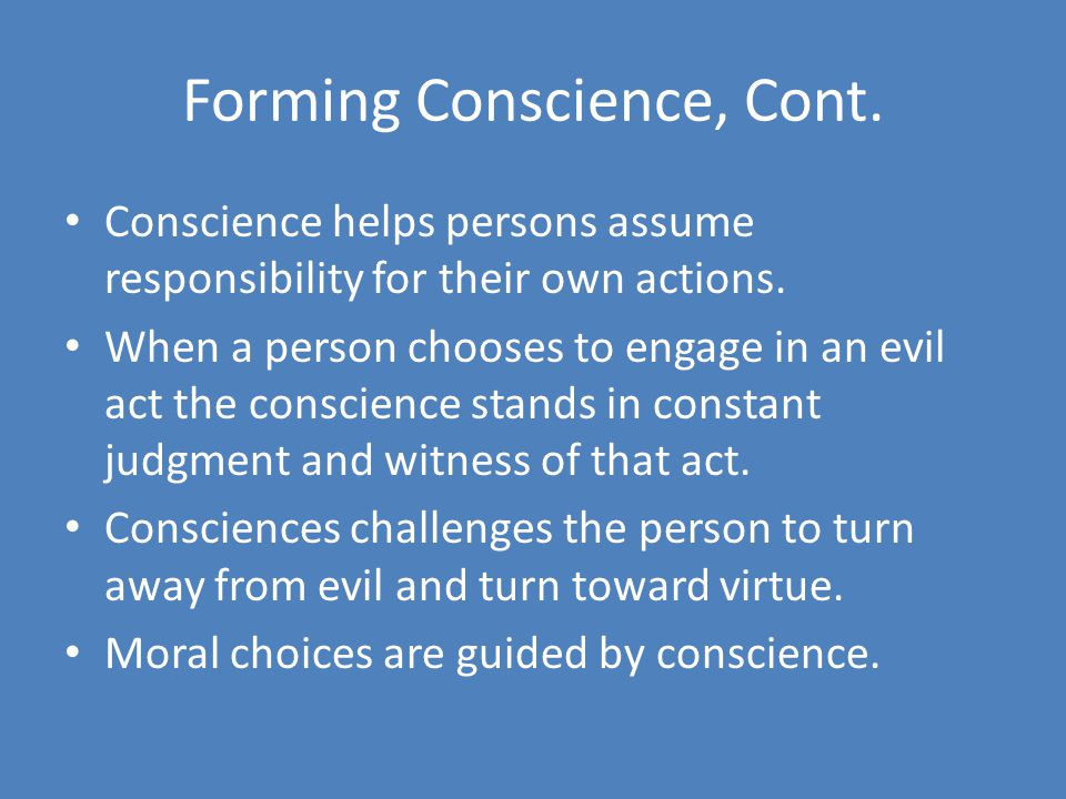 Forming Conscience, Cont.Conscience helps persons assume responsibility for their own actions.