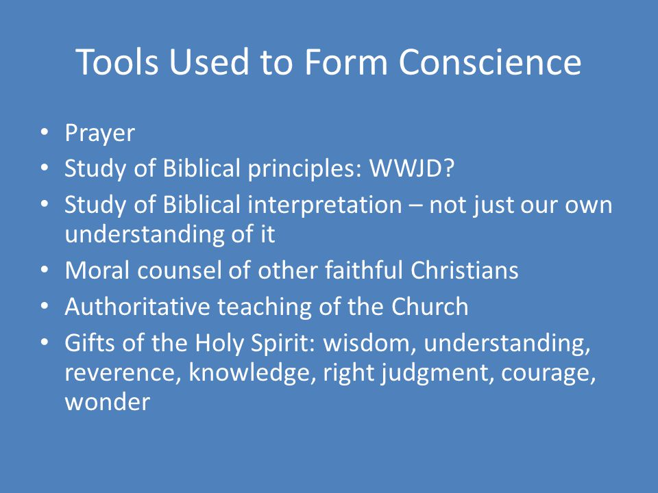 Tools Used to Form Conscience Prayer Study of Biblical principles: WWJD? Study of Biblical interpretation – not just our own understanding of it Moral