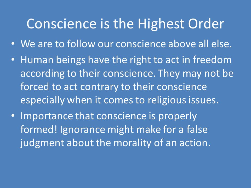 Conscience is the Highest Order We are to follow our conscience above all else. Human beings have the right to act in freedom according to their consc