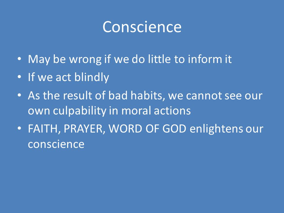 Conscience May be wrong if we do little to inform it If we act blindly As the result of bad habits, we cannot see our own culpability in moral actions FAITH, PRAYER, WORD OF GOD enlightens our conscience