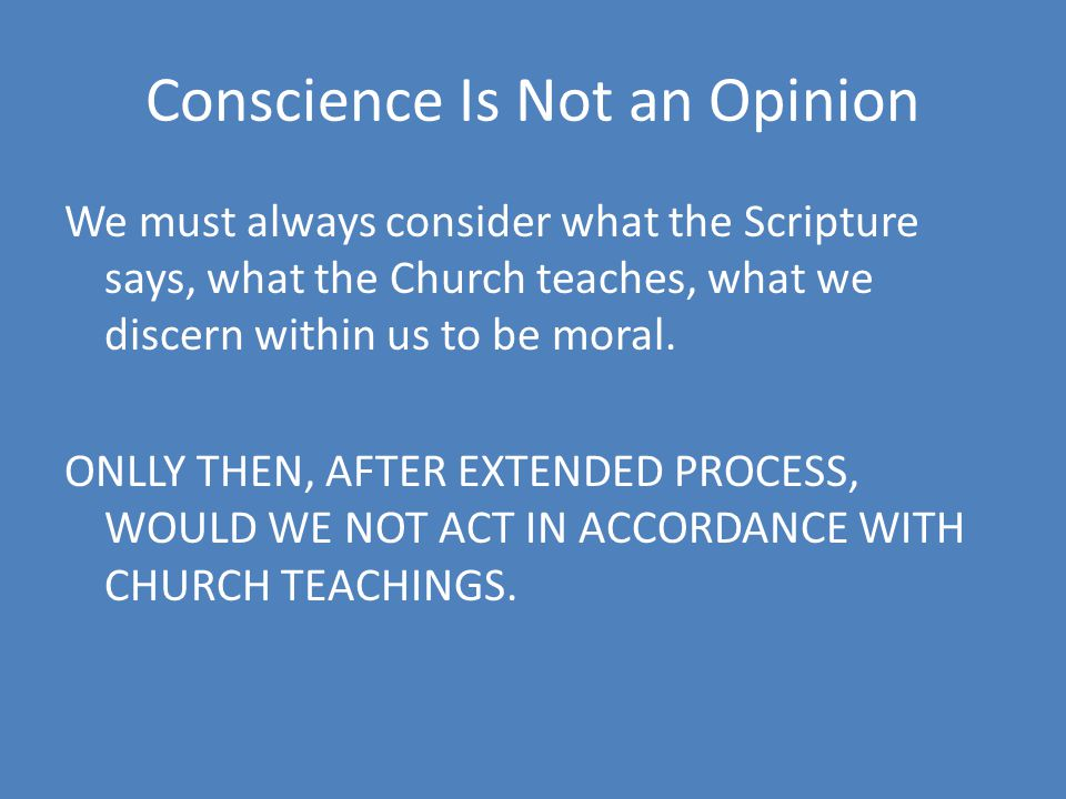 Conscience Is Not an Opinion We must always consider what the Scripture says, what the Church teaches, what we discern within us to be moral.