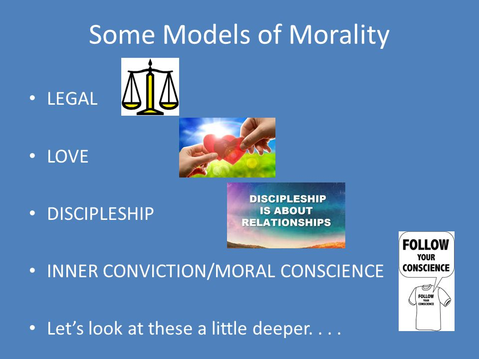Some Models of Morality LEGAL LOVE DISCIPLESHIP INNER CONVICTION/MORAL CONSCIENCE Let's look at these a little deeper....