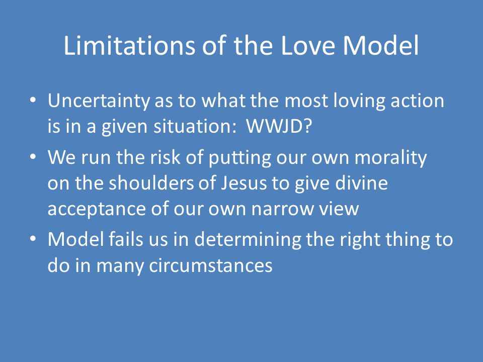 Limitations of the Love Model Uncertainty as to what the most loving action is in a given situation: WWJD? We run the risk of putting our own morality