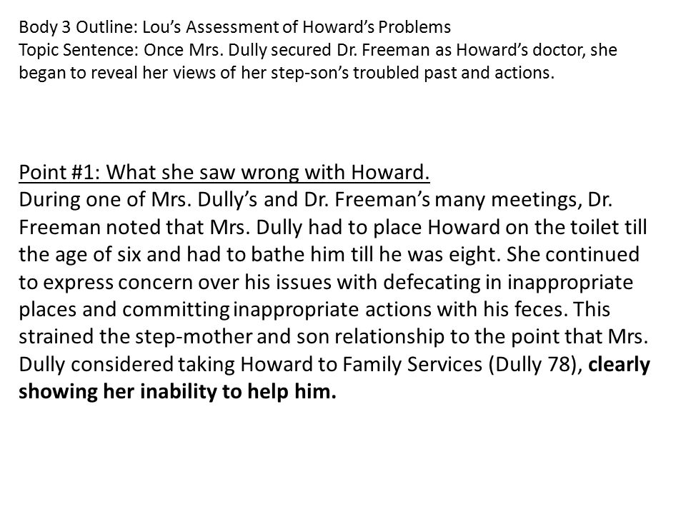 Body 3 Outline: Lou's Assessment of Howard's Problems Topic Sentence: Once Mrs. Dully secured Dr. Freeman as Howard's doctor, she began to reveal her