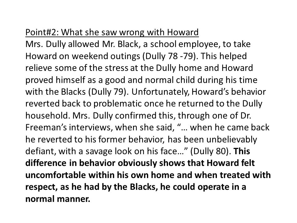 Point#2: What she saw wrong with Howard Mrs. Dully allowed Mr. Black, a school employee, to take Howard on weekend outings (Dully 78 -79). This helped