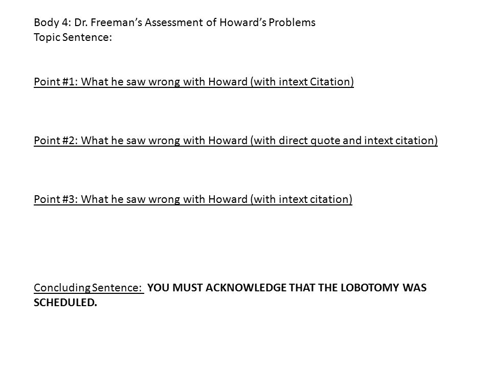 Body 4: Dr. Freeman's Assessment of Howard's Problems Topic Sentence: Point #1: What he saw wrong with Howard (with intext Citation) Point #2: What he