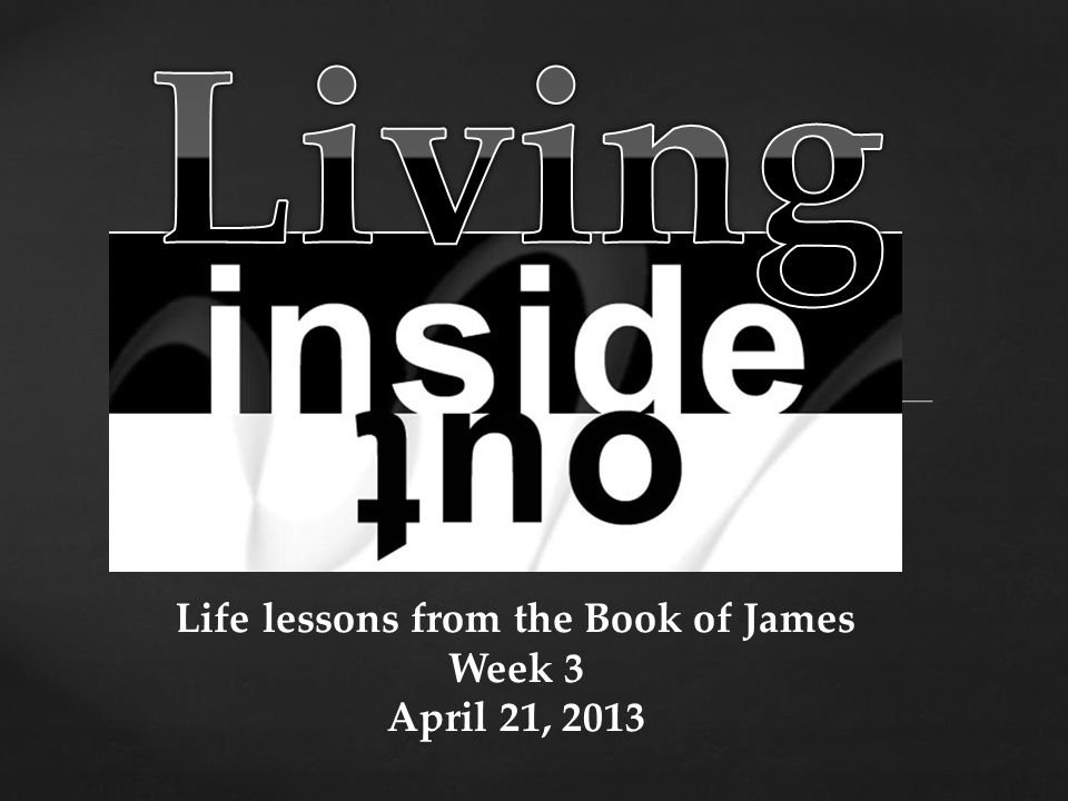Life lessons from the Book of James Week 3 April 21, 2013