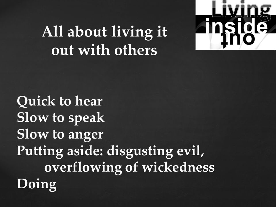 Quick to hear Slow to speak Slow to anger Putting aside: disgusting evil, overflowing of wickedness Doing All about living it out with others