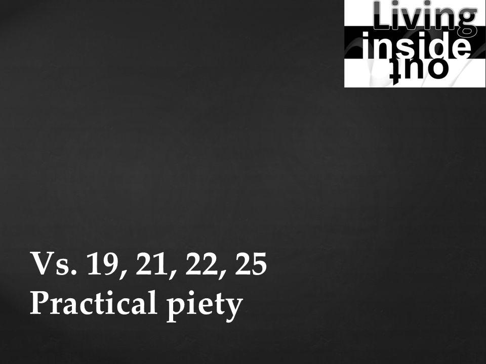 Vs. 19, 21, 22, 25 Practical piety