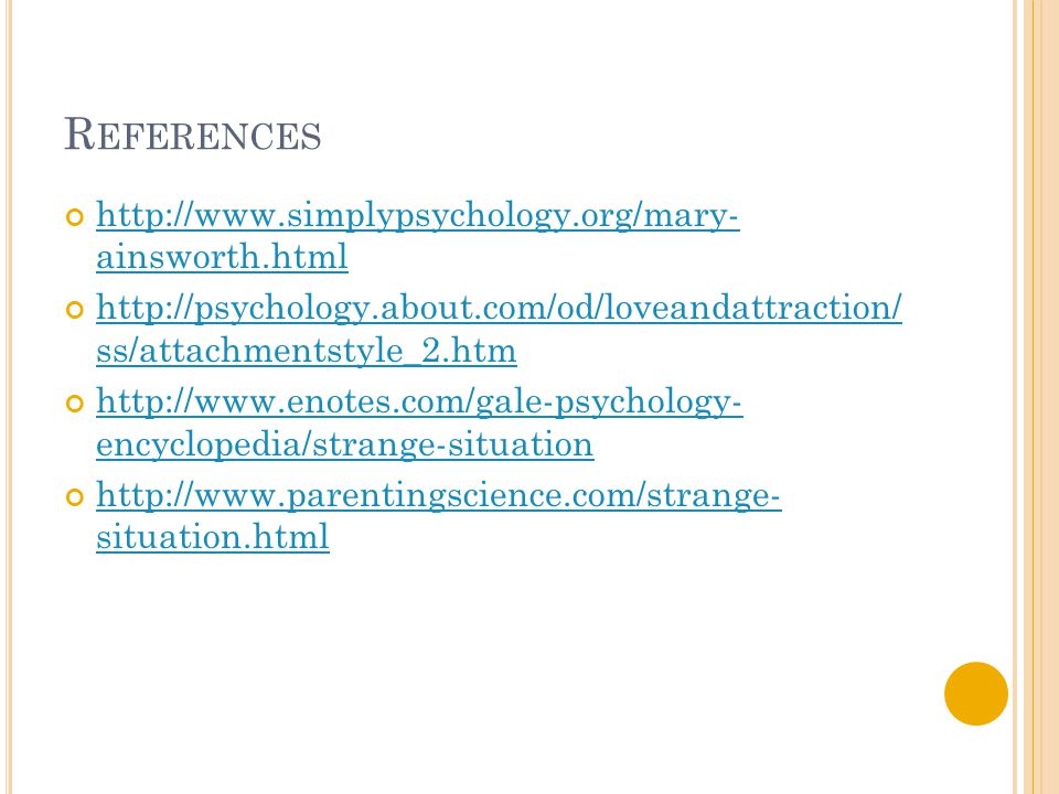 R EFERENCES http://www.simplypsychology.org/mary- ainsworth.html http://psychology.about.com/od/loveandattraction/ ss/attachmentstyle_2.htm http://www