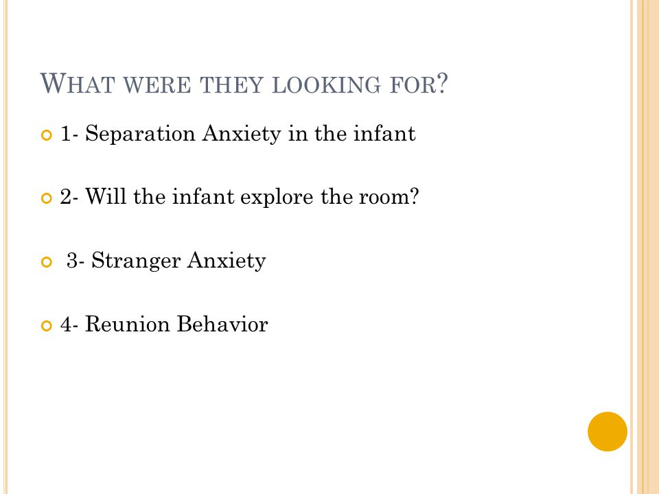W HAT WERE THEY LOOKING FOR ? 1- Separation Anxiety in the infant 2- Will the infant explore the room? 3- Stranger Anxiety 4- Reunion Behavior