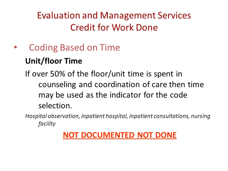 Evaluation and Management Services Credit for Work Done Coding Based on Time Unit/floor Time If over 50% of the floor/unit time is spent in counseling and coordination of care then time may be used as the indicator for the code selection.