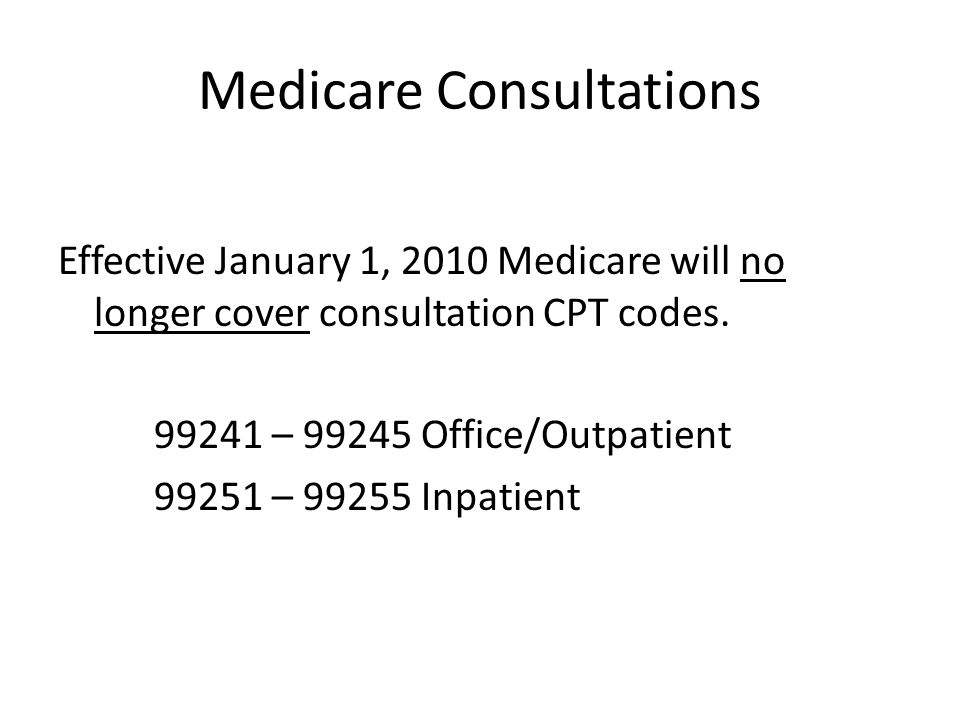 Medicare Consultations Effective January 1, 2010 Medicare will no longer cover consultation CPT codes.