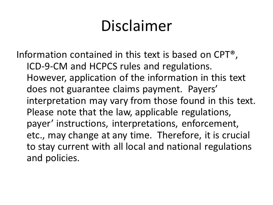Disclaimer Information contained in this text is based on CPT®, ICD-9-CM and HCPCS rules and regulations.