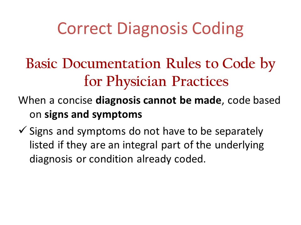 Correct Diagnosis Coding Basic Documentation Rules to Code by for Physician Practices When a concise diagnosis cannot be made, code based on signs and symptoms Signs and symptoms do not have to be separately listed if they are an integral part of the underlying diagnosis or condition already coded.