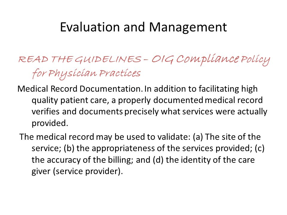 Evaluation and Management READ THE GUIDELINES – OIG Compliance Policy for Physician Practices Medical Record Documentation.