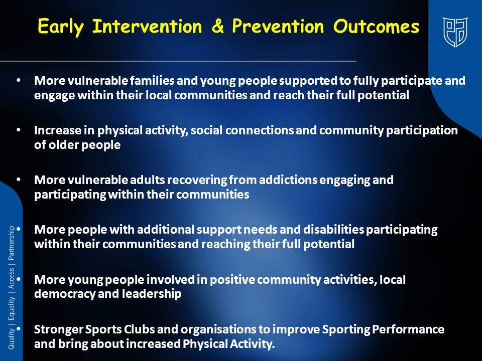 Early Intervention & Prevention Outcomes More vulnerable families and young people supported to fully participate and engage within their local communities and reach their full potential Increase in physical activity, social connections and community participation of older people More vulnerable adults recovering from addictions engaging and participating within their communities More people with additional support needs and disabilities participating within their communities and reaching their full potential More young people involved in positive community activities, local democracy and leadership Stronger Sports Clubs and organisations to improve Sporting Performance and bring about increased Physical Activity.