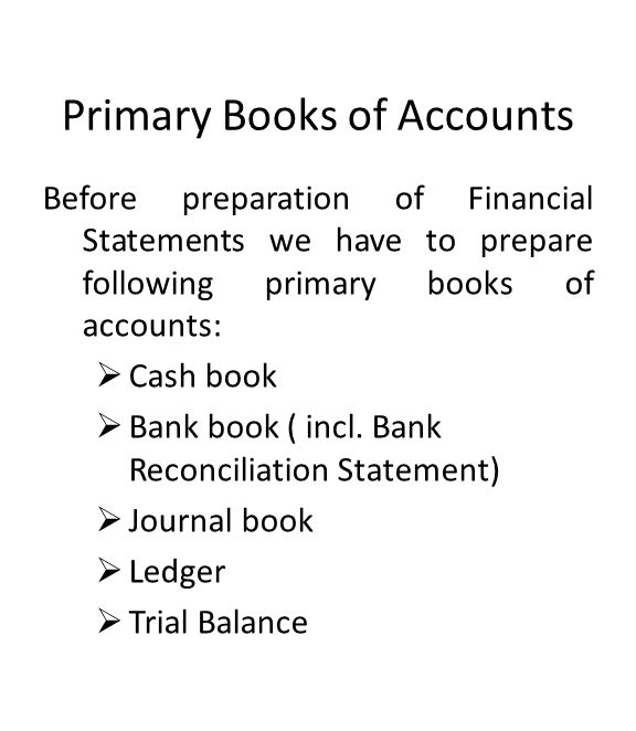 Primary Books of Accounts Before preparation of Financial Statements we have to prepare following primary books of accounts:  Cash book  Bank book ( incl.