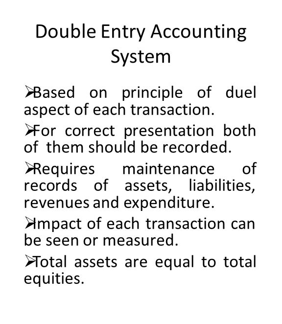 Double Entry Accounting System  Based on principle of duel aspect of each transaction.