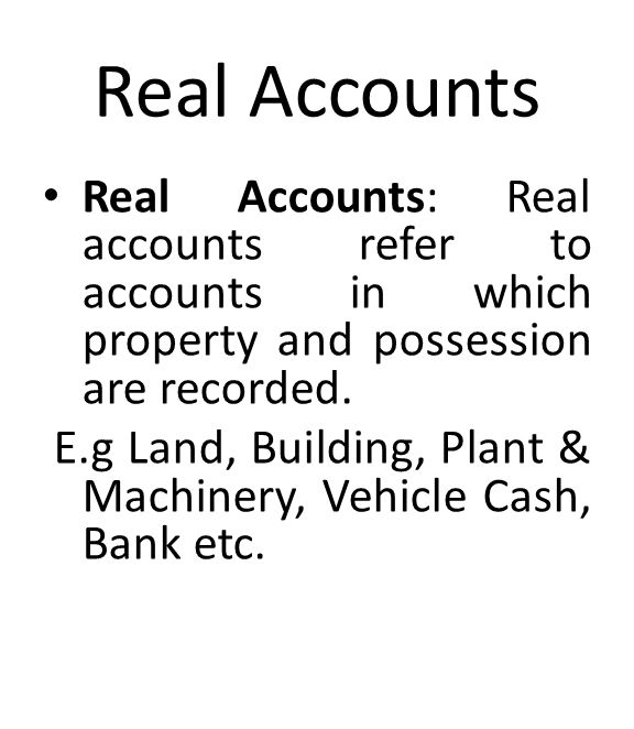 Real Accounts Real Accounts: Real accounts refer to accounts in which property and possession are recorded.
