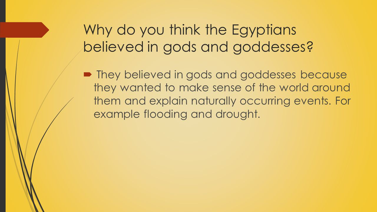 Why do you think the Egyptians believed in gods and goddesses?  They believed in gods and goddesses because they wanted to make sense of the world ar