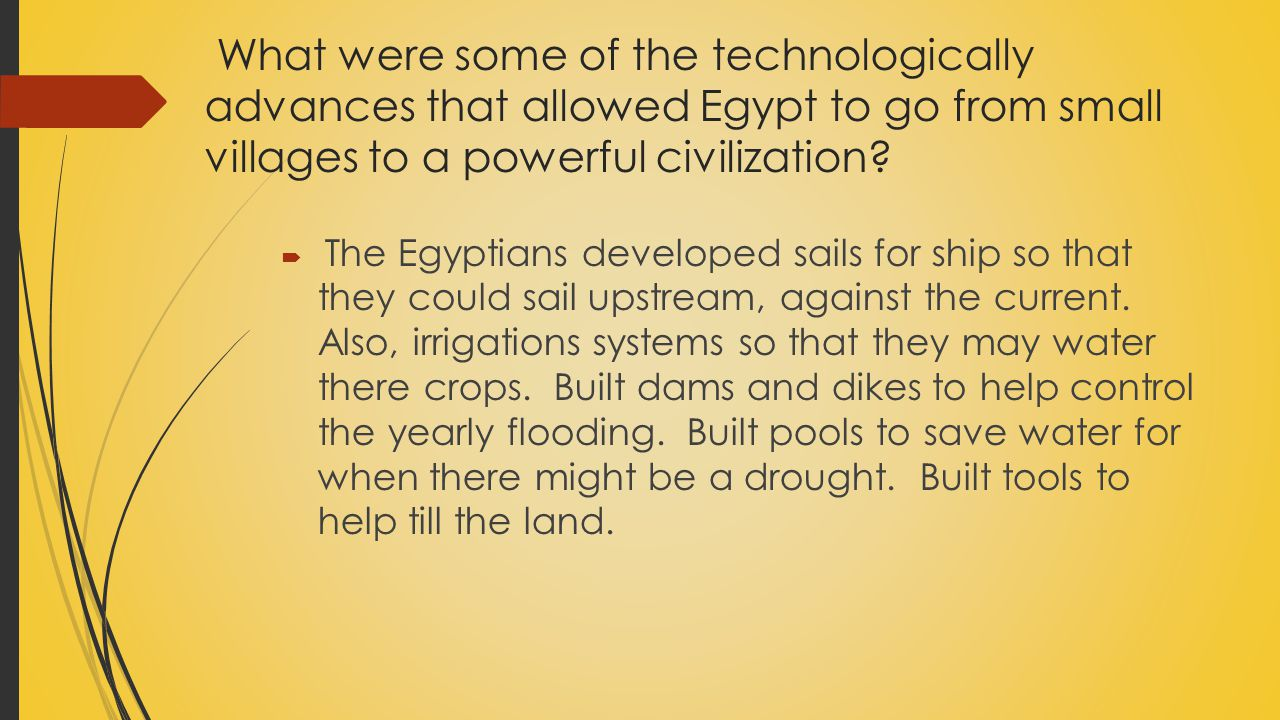 What were some of the technologically advances that allowed Egypt to go from small villages to a powerful civilization?  The Egyptians developed sail