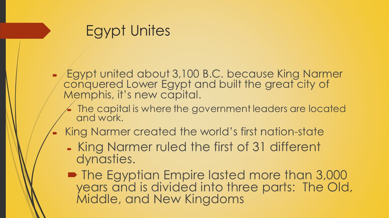 Egypt Unites  Egypt united about 3,100 B.C. because King Narmer conquered Lower Egypt and built the great city of Memphis, it's new capital.  The ca